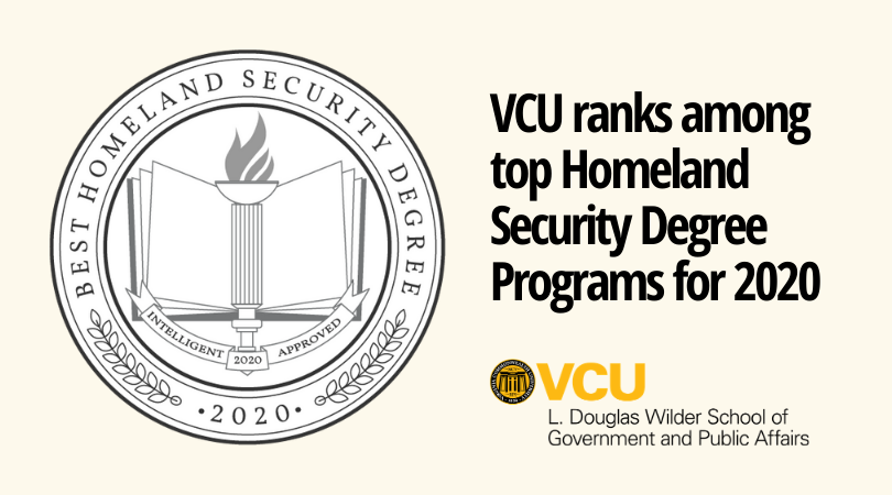 "The L. Douglas Wilder School of Government and Public Affairs of Virginia Commonwealth University was ranked ""Best in the Southeast"" among Intelligent.com's Top 52 Homeland Security Degrees."